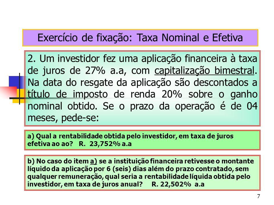 7 Exercício de fixação: Taxa Nominal e Efetiva 2. Um investidor fez uma aplicação financeira à taxa de juros de 27% a.a, com capitalização bimestral.