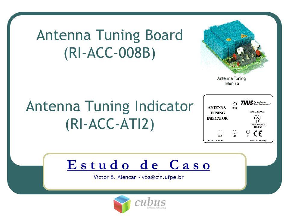 Antenna Tuning Board (RI-ACC-008B) Antenna Tuning Indicator (RI-ACC-ATI2) E s t u d o d e C a s o Victor B. Alencar - vba@cin.ufpe.br