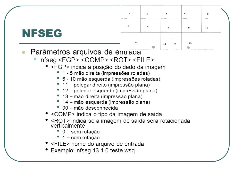 NFSEG Parâmetros arquivos de entrada nfseg indica a posição do dedo da imagem 1 - 5 mão direita (impressões roladas) 6 - 10 mão esquerda (impressões roladas) 11 – polegar direito (impressão plana) 12 – polegar esquerdo (impressão plana) 13 – mão direita (impressão plana) 14 – mão esquerda (impressão plana) 00 – mão desconhecida indica o tipo da imagem de saída indica se a imagem de saída será rotacionada verticalmente 0 – sem rotação 1 – com rotação nome do arquivo de entrada Exemplo: nfseg 13 1 0 teste.wsq