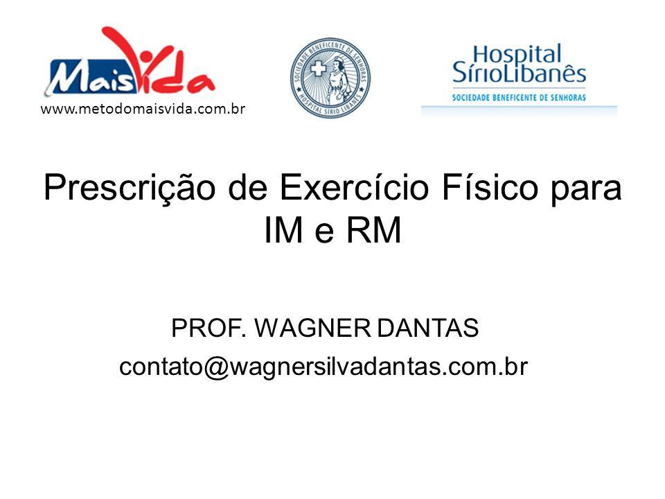 Prescrição de Exercício Físico para IM e RM PROF. WAGNER DANTAS contato@wagnersilvadantas.com.br www.metodomaisvida.com.br