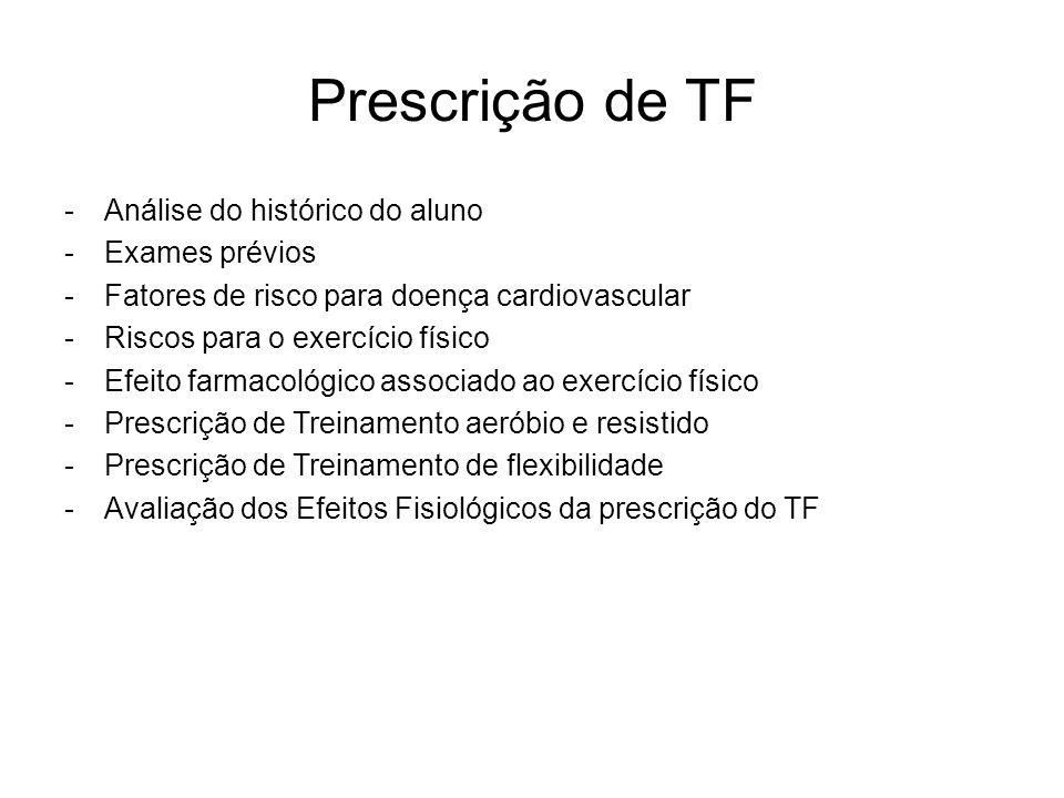 Prescrição de TF -Análise do histórico do aluno -Exames prévios -Fatores de risco para doença cardiovascular -Riscos para o exercício físico -Efeito f