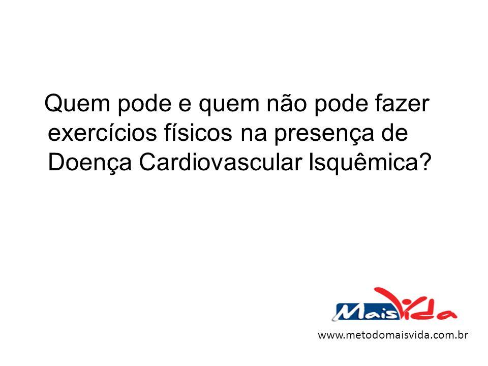 Quem pode e quem não pode fazer exercícios físicos na presença de Doença Cardiovascular Isquêmica? www.metodomaisvida.com.br