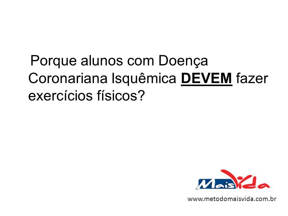 Porque alunos com Doença Coronariana Isquêmica DEVEM fazer exercícios físicos? www.metodomaisvida.com.br