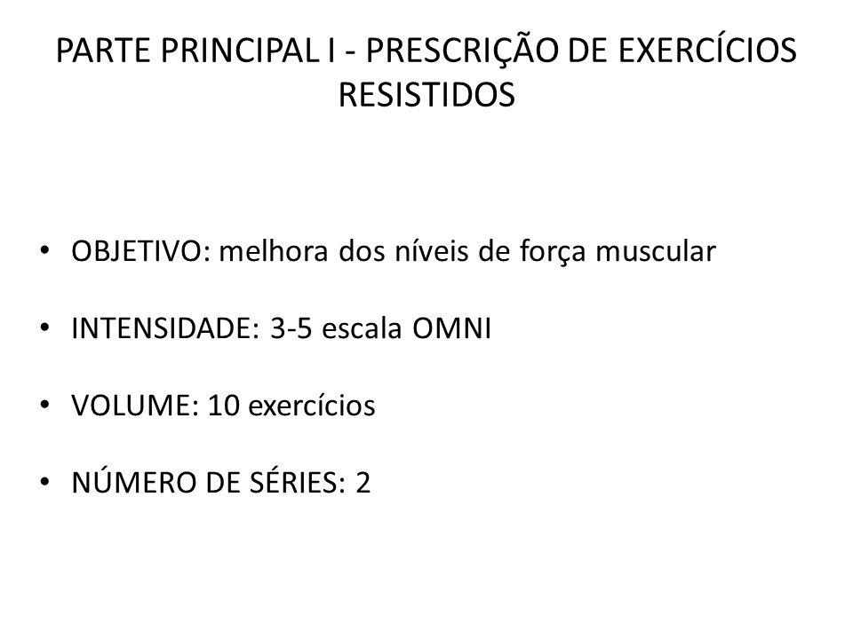PARTE PRINCIPAL I - PRESCRIÇÃO DE EXERCÍCIOS RESISTIDOS OBJETIVO: melhora dos níveis de força muscular INTENSIDADE: 3-5 escala OMNI VOLUME: 10 exercíc