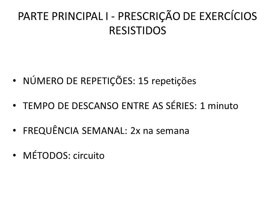 PARTE PRINCIPAL I - PRESCRIÇÃO DE EXERCÍCIOS RESISTIDOS NÚMERO DE REPETIÇÕES: 15 repetições TEMPO DE DESCANSO ENTRE AS SÉRIES: 1 minuto FREQUÊNCIA SEM