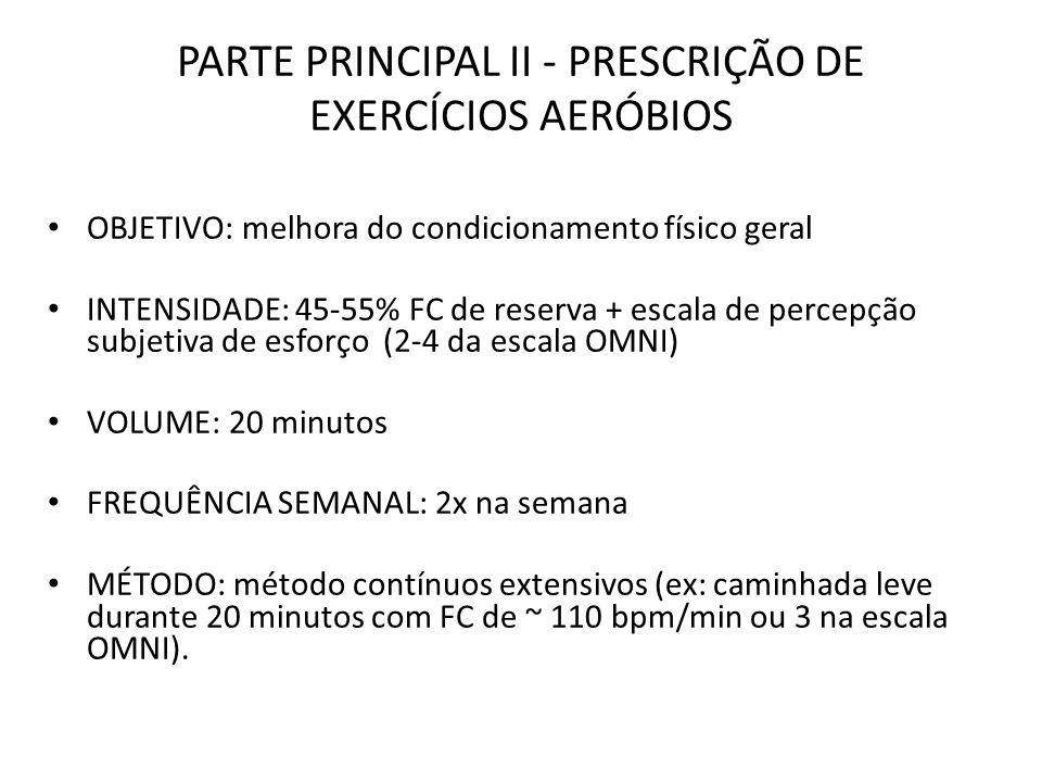 PARTE PRINCIPAL II - PRESCRIÇÃO DE EXERCÍCIOS AERÓBIOS OBJETIVO: melhora do condicionamento físico geral INTENSIDADE: 45-55% FC de reserva + escala de