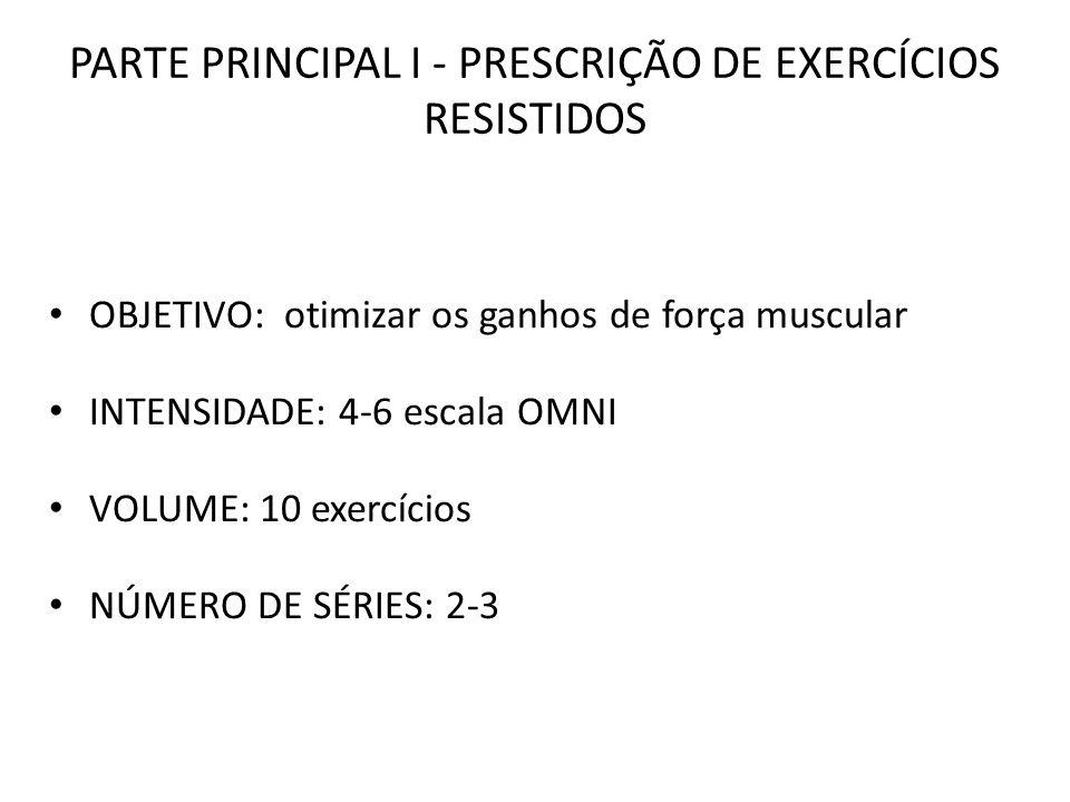 PARTE PRINCIPAL I - PRESCRIÇÃO DE EXERCÍCIOS RESISTIDOS OBJETIVO: otimizar os ganhos de força muscular INTENSIDADE: 4-6 escala OMNI VOLUME: 10 exercíc