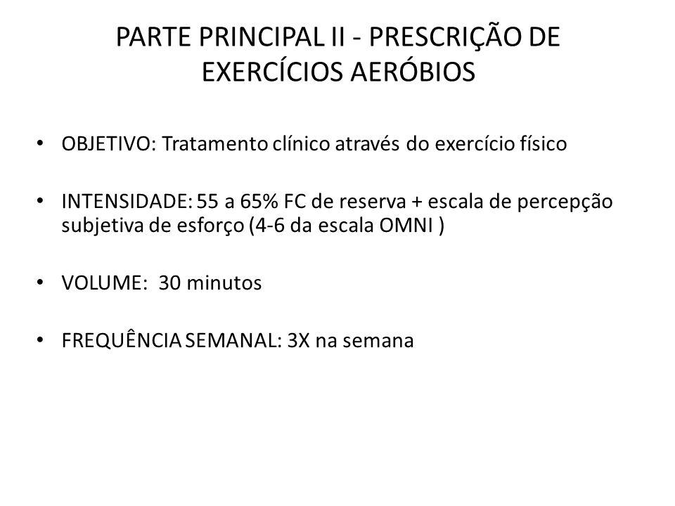 PARTE PRINCIPAL II - PRESCRIÇÃO DE EXERCÍCIOS AERÓBIOS OBJETIVO: Tratamento clínico através do exercício físico INTENSIDADE: 55 a 65% FC de reserva +