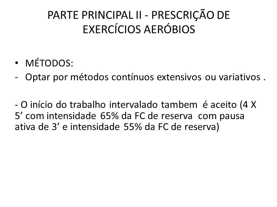 PARTE PRINCIPAL II - PRESCRIÇÃO DE EXERCÍCIOS AERÓBIOS MÉTODOS: -Optar por métodos contínuos extensivos ou variativos. - O início do trabalho interval