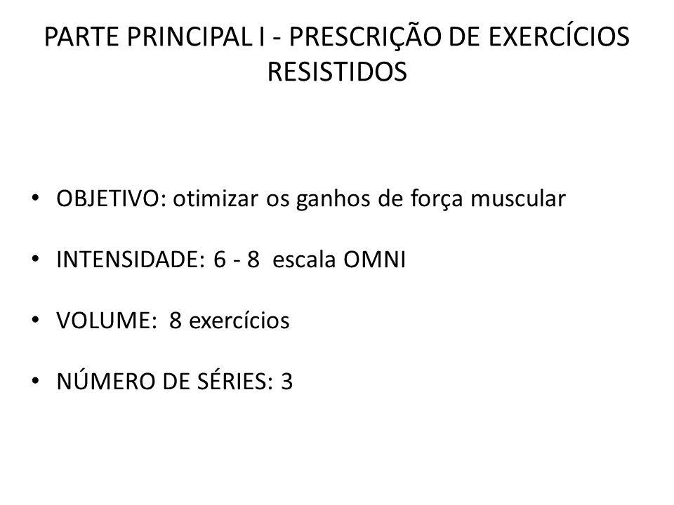 PARTE PRINCIPAL I - PRESCRIÇÃO DE EXERCÍCIOS RESISTIDOS OBJETIVO: otimizar os ganhos de força muscular INTENSIDADE: 6 - 8 escala OMNI VOLUME: 8 exercí