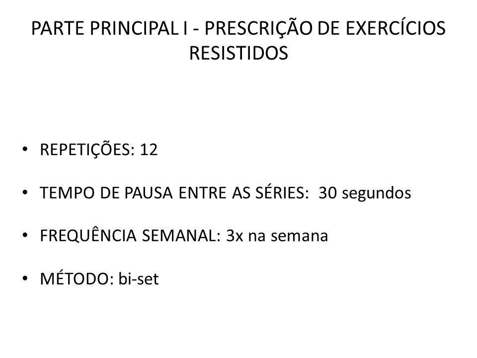 PARTE PRINCIPAL I - PRESCRIÇÃO DE EXERCÍCIOS RESISTIDOS REPETIÇÕES: 12 TEMPO DE PAUSA ENTRE AS SÉRIES: 30 segundos FREQUÊNCIA SEMANAL: 3x na semana MÉ