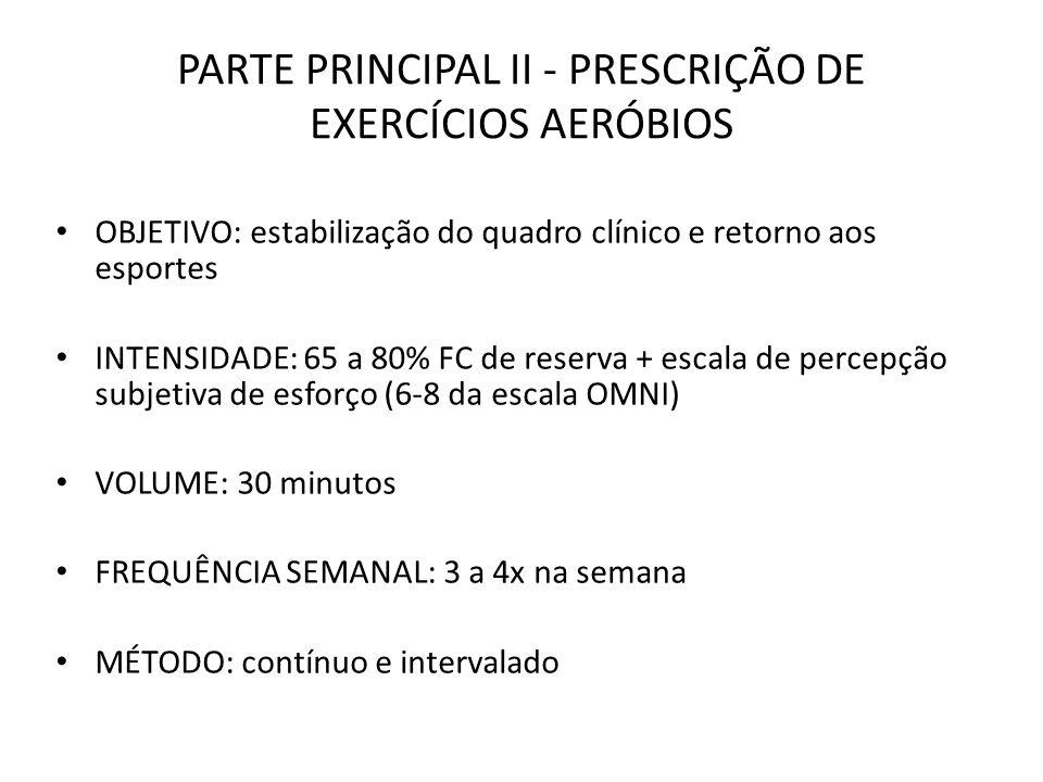 PARTE PRINCIPAL II - PRESCRIÇÃO DE EXERCÍCIOS AERÓBIOS OBJETIVO: estabilização do quadro clínico e retorno aos esportes INTENSIDADE: 65 a 80% FC de re