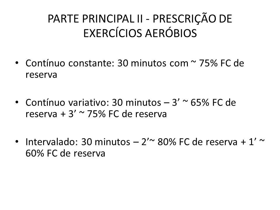 PARTE PRINCIPAL II - PRESCRIÇÃO DE EXERCÍCIOS AERÓBIOS Contínuo constante: 30 minutos com ~ 75% FC de reserva Contínuo variativo: 30 minutos – 3 ~ 65%