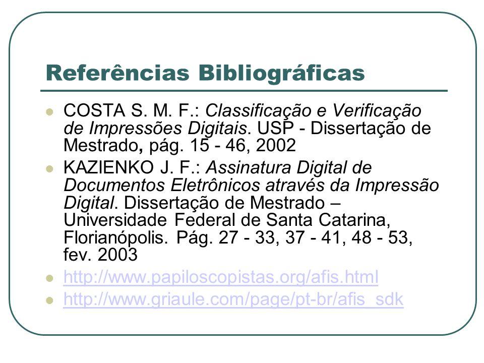 Referências Bibliográficas COSTA S. M. F.: Classificação e Verificação de Impressões Digitais. USP Dissertação de Mestrado, pág. 15 - 46, 2002 KAZIENK