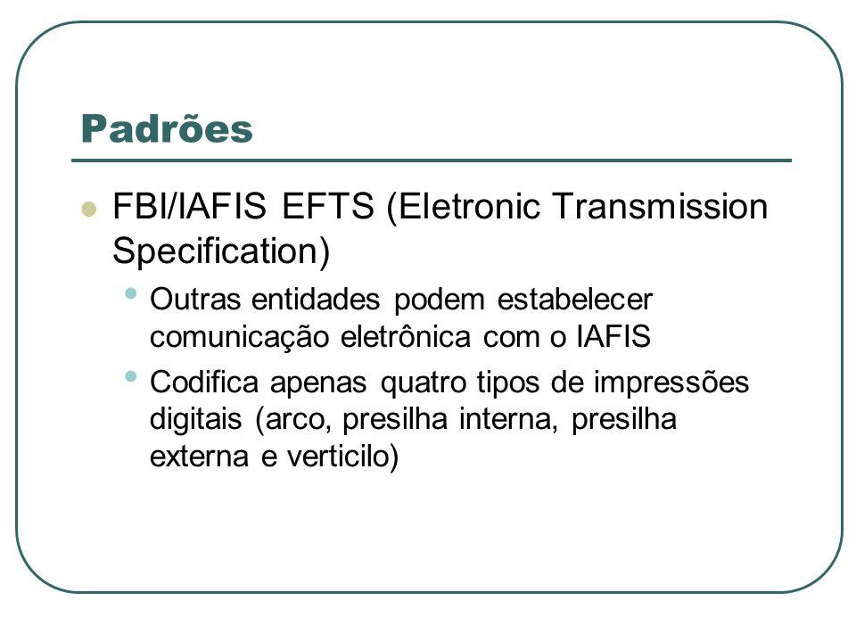 Padrões FBI/IAFIS EFTS (Eletronic Transmission Specification) Outras entidades podem estabelecer comunicação eletrônica com o IAFIS Codifica apenas qu