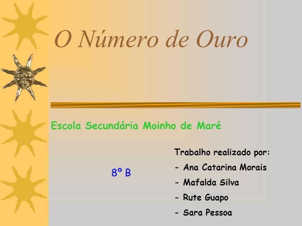 O Número de Ouro Escola Secundária Moinho de Maré Trabalho realizado por: - Ana Catarina Morais - Mafalda Silva - Rute Guapo - Sara Pessoa 8º B
