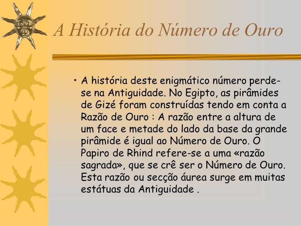 A História do Número de Ouro A história deste enigmático número perde- se na Antiguidade. No Egipto, as pirâmides de Gizé foram construídas tendo em c