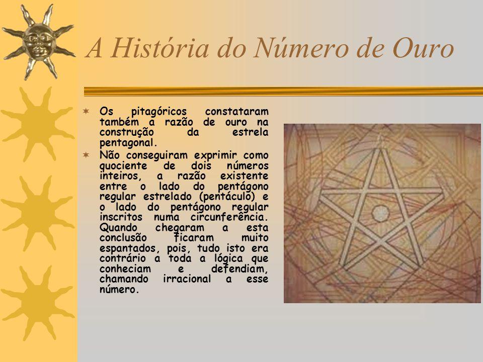 A História do Número de Ouro Os pitagóricos constataram também a razão de ouro na construção da estrela pentagonal. Não conseguiram exprimir como quoc