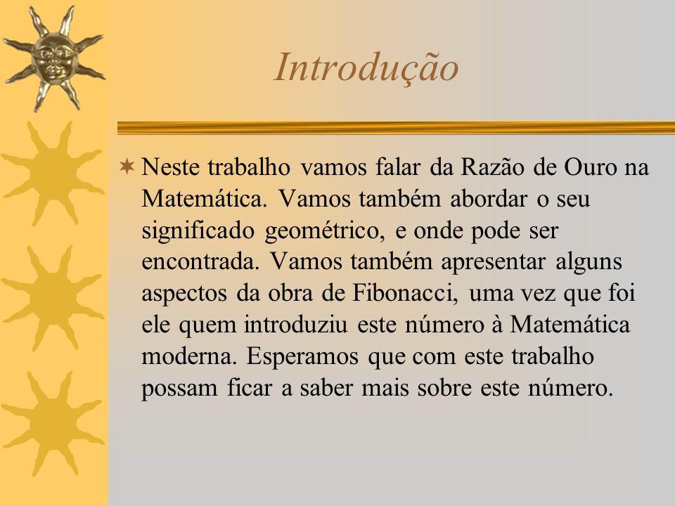 Introdução Neste trabalho vamos falar da Razão de Ouro na Matemática. Vamos também abordar o seu significado geométrico, e onde pode ser encontrada. V