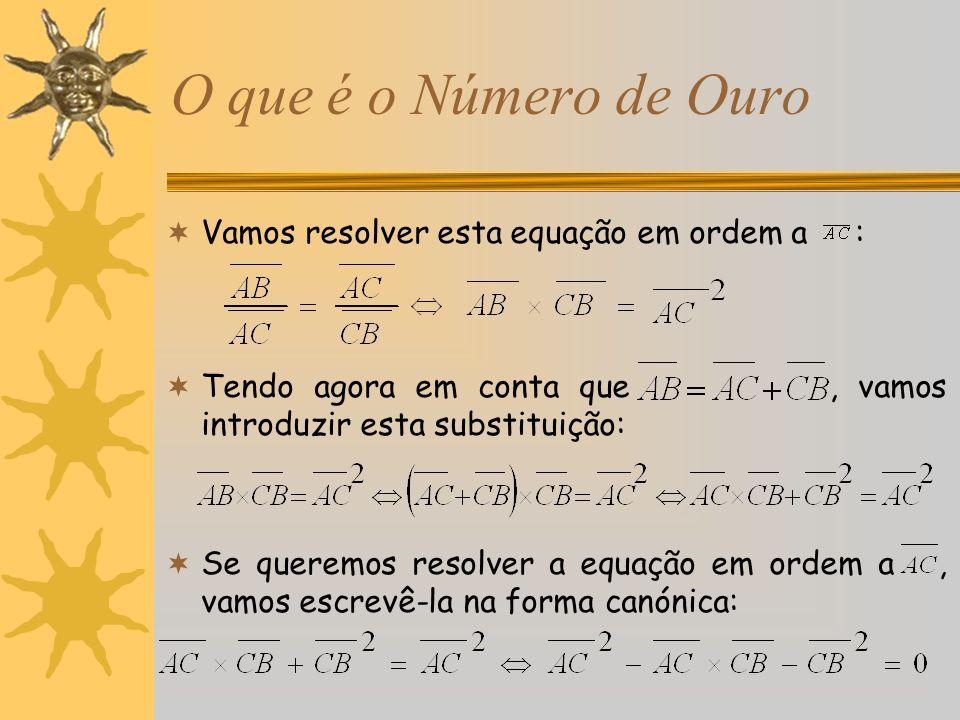O que é o Número de Ouro Vamos resolver esta equação em ordem a : Tendo agora em conta que, vamos introduzir esta substituição: Se queremos resolver a
