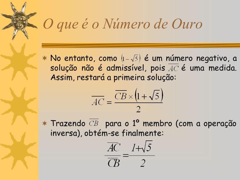 O que é o Número de Ouro No entanto, como é um número negativo, a solução não é admissível, pois é uma medida. Assim, restará a primeira solução: Traz