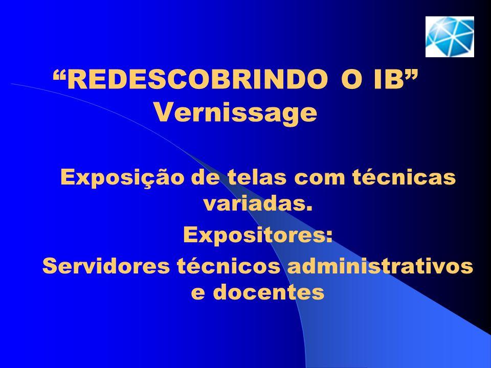 REDESCOBRINDO O IB Vernissage Exposição de telas com técnicas variadas. Expositores: Servidores técnicos administrativos e docentes