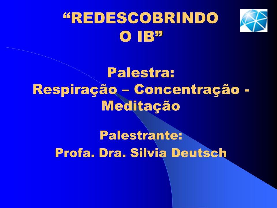 REDESCOBRINDO O IB Palestra: Respiração – Concentração - Meditação Palestrante: Profa. Dra. Silvia Deutsch