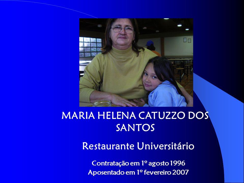 MARIA HELENA CATUZZO DOS SANTOS Restaurante Universitário Contratação em 1º agosto 1996 Aposentado em 1º fevereiro 2007