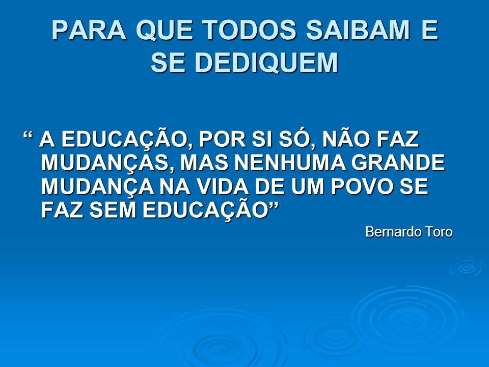 PARA QUE TODOS SAIBAM E SE DEDIQUEM A EDUCAÇÃO, POR SI SÓ, NÃO FAZ MUDANÇAS, MAS NENHUMA GRANDE MUDANÇA NA VIDA DE UM POVO SE FAZ SEM EDUCAÇÃO A EDUCA