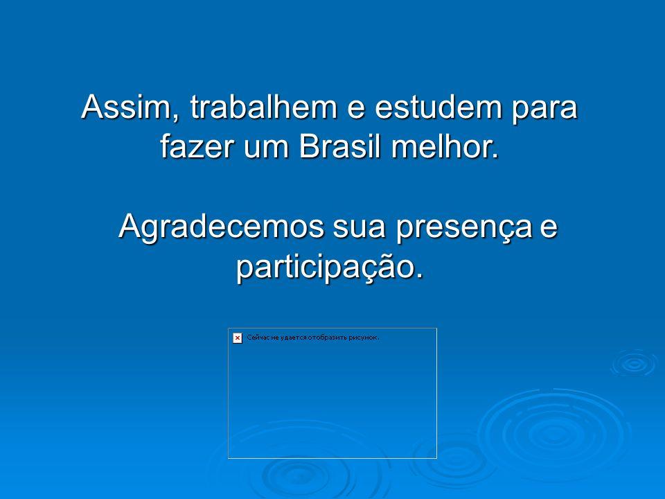 Assim, trabalhem e estudem para fazer um Brasil melhor. Agradecemos sua presença e participação. Agradecemos sua presença e participação.