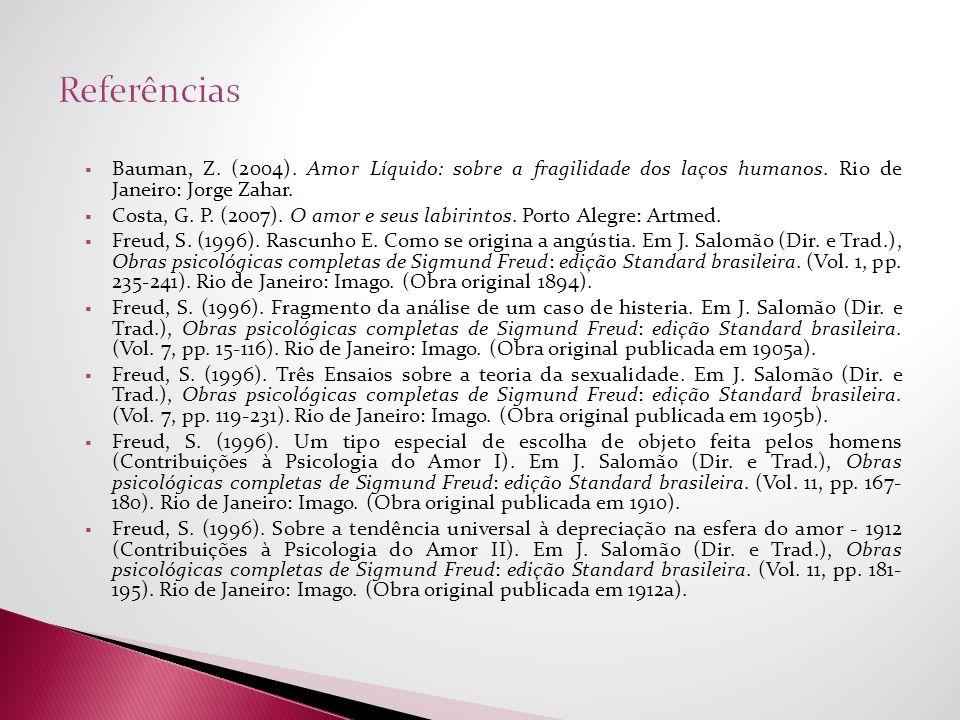 Bauman, Z. (2004). Amor Líquido: sobre a fragilidade dos laços humanos. Rio de Janeiro: Jorge Zahar. Costa, G. P. (2007). O amor e seus labirintos. Po