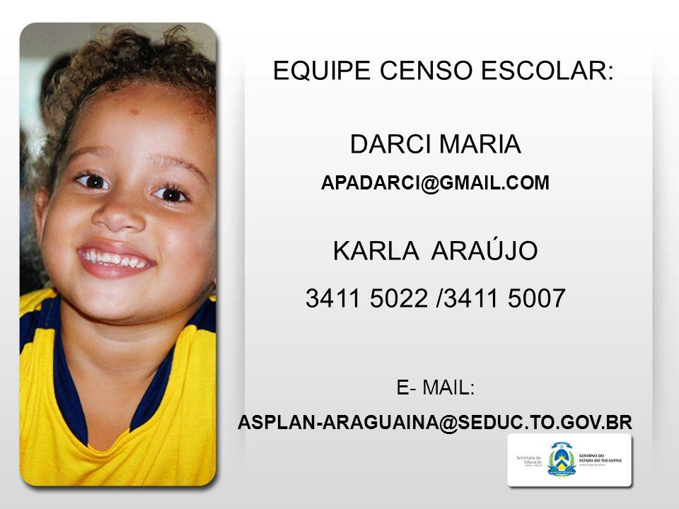 EQUIPE CENSO ESCOLAR: DARCI MARIA APADARCI@GMAIL.COM KARLA ARAÚJO 3411 5022 /3411 5007 E- MAIL: ASPLAN-ARAGUAINA@SEDUC.TO.GOV.BR