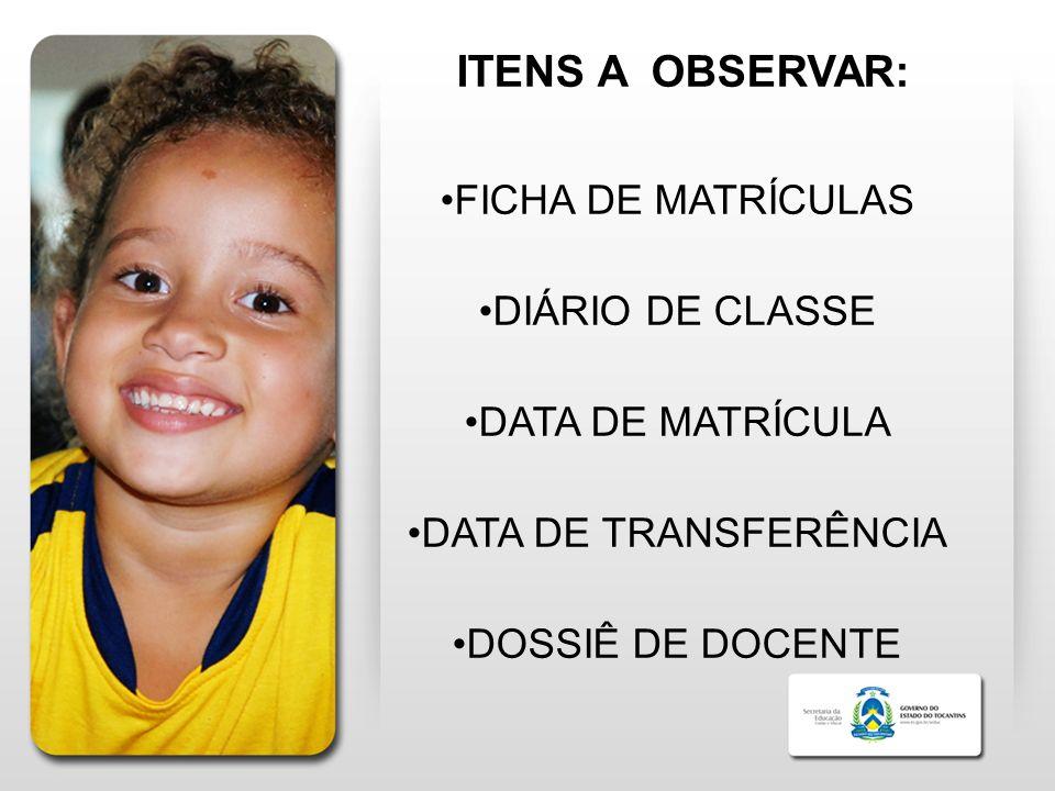 ITENS A OBSERVAR: FICHA DE MATRÍCULAS DIÁRIO DE CLASSE DATA DE MATRÍCULA DATA DE TRANSFERÊNCIA DOSSIÊ DE DOCENTE