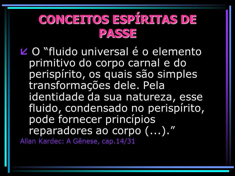 CONCEITOS ESPÍRITAS DE PASSE O fluido universal é o elemento primitivo do corpo carnal e do perispírito, os quais são simples transformações dele.