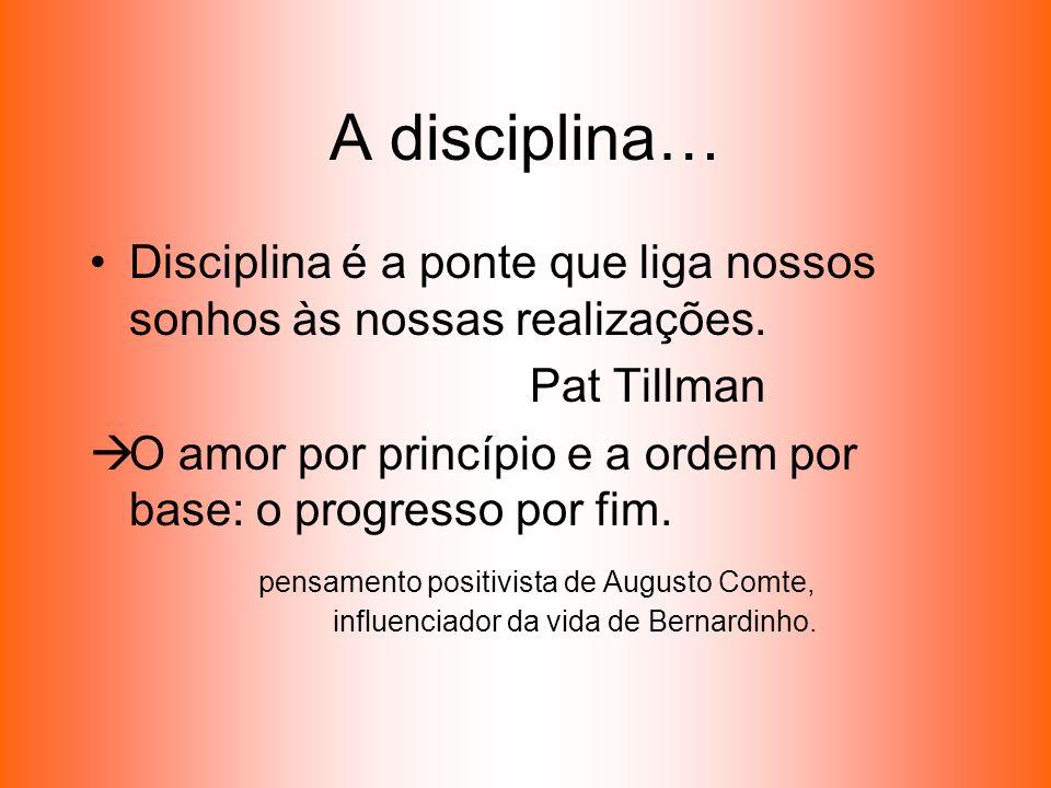 A disciplina… Disciplina é a ponte que liga nossos sonhos às nossas realizações. Pat Tillman O amor por princípio e a ordem por base: o progresso por