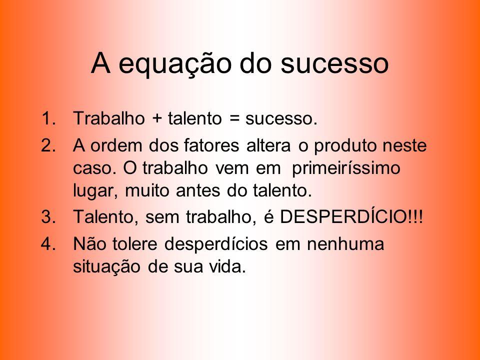 A equação do sucesso 1.Trabalho + talento = sucesso. 2.A ordem dos fatores altera o produto neste caso. O trabalho vem em primeiríssimo lugar, muito a
