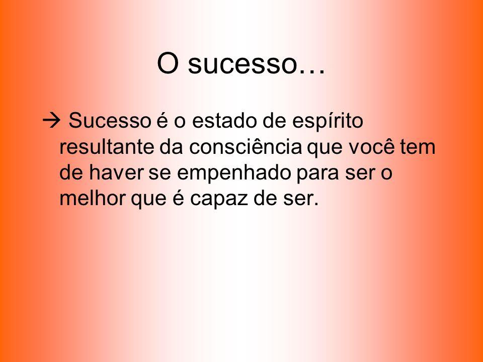 O sucesso… Sucesso é o estado de espírito resultante da consciência que você tem de haver se empenhado para ser o melhor que é capaz de ser.