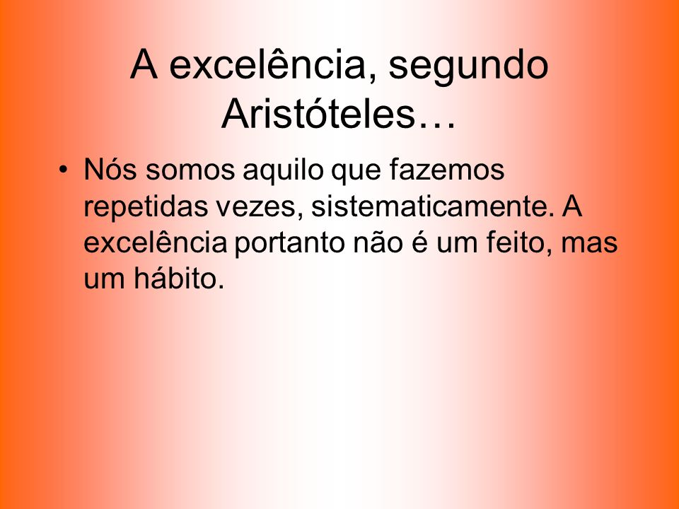 A excelência, segundo Aristóteles… Nós somos aquilo que fazemos repetidas vezes, sistematicamente. A excelência portanto não é um feito, mas um hábito