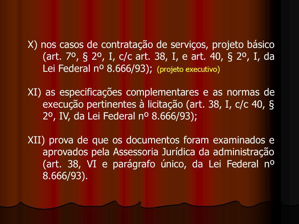 X) nos casos de contratação de serviços, projeto básico (art. 7º, § 2º, I, c/c art. 38, I, e art. 40, § 2º, I, da Lei Federal nº 8.666/93); (projeto e