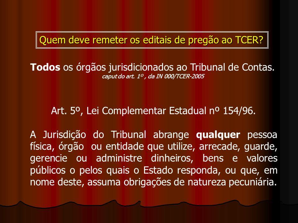 Quem deve remeter os editais de pregão ao TCER? Art. 5º, Lei Complementar Estadual nº 154/96. A Jurisdição do Tribunal abrange qualquer pessoa física,