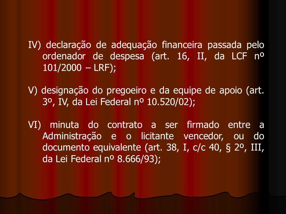 IV) declaração de adequação financeira passada pelo ordenador de despesa (art. 16, II, da LCF nº 101/2000 – LRF); V) designação do pregoeiro e da equi