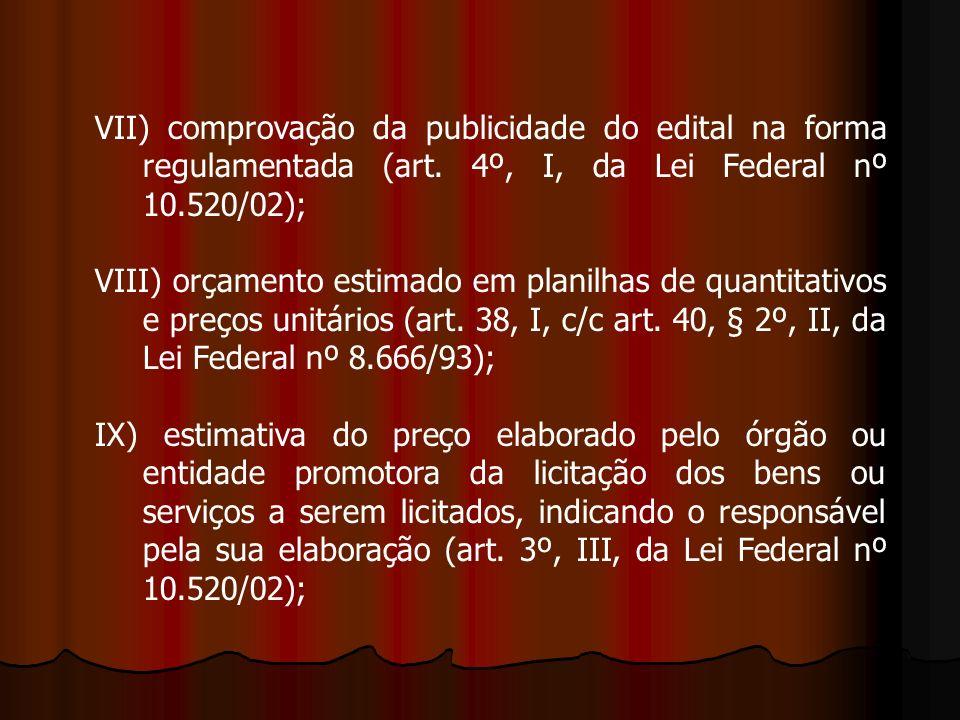 VII) comprovação da publicidade do edital na forma regulamentada (art. 4º, I, da Lei Federal nº 10.520/02); VIII) orçamento estimado em planilhas de q