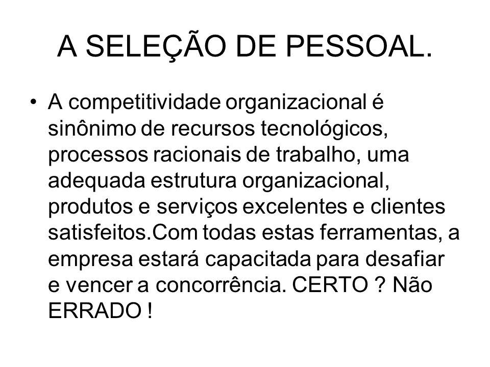 A SELEÇÃO DE PESSOAL. A competitividade organizacional é sinônimo de recursos tecnológicos, processos racionais de trabalho, uma adequada estrutura or