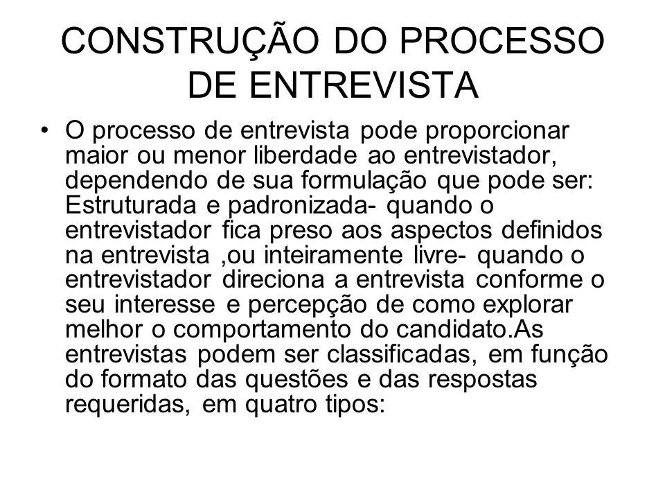 CONSTRUÇÃO DO PROCESSO DE ENTREVISTA O processo de entrevista pode proporcionar maior ou menor liberdade ao entrevistador, dependendo de sua formulaçã