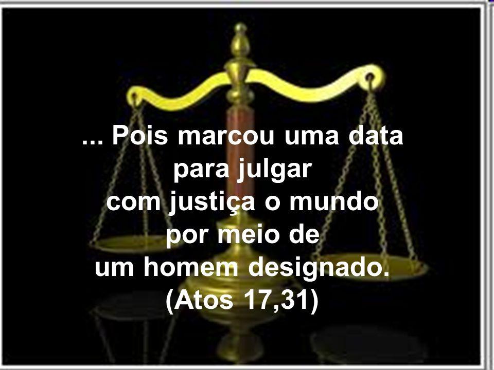 ... Pois marcou uma data para julgar com justiça o mundo por meio de um homem designado. (Atos 17,31)