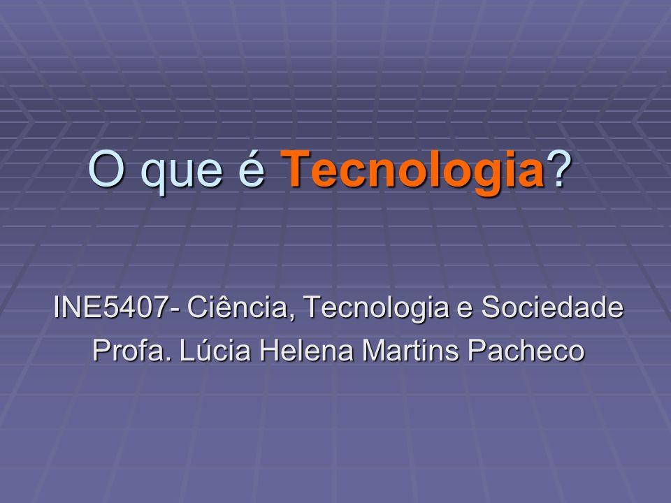 O que é Tecnologia? INE5407- Ciência, Tecnologia e Sociedade Profa. Lúcia Helena Martins Pacheco