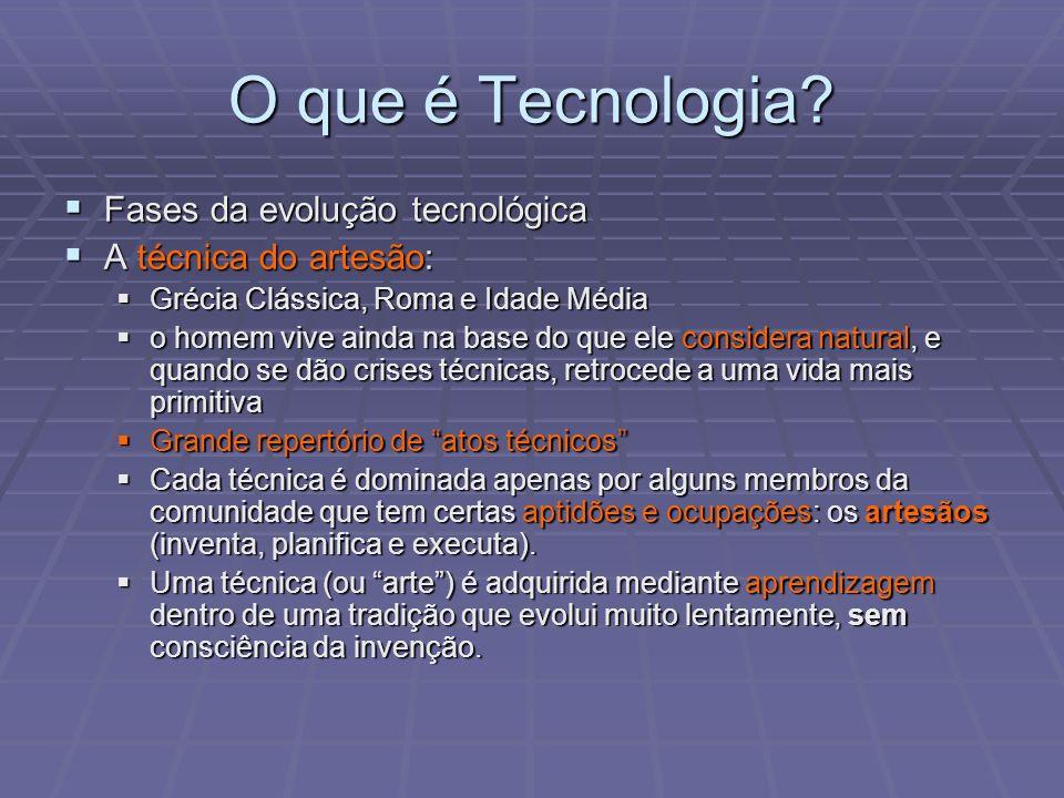 O que é Tecnologia? Fases da evolução tecnológica Fases da evolução tecnológica A técnica do artesão: A técnica do artesão: Grécia Clássica, Roma e Id