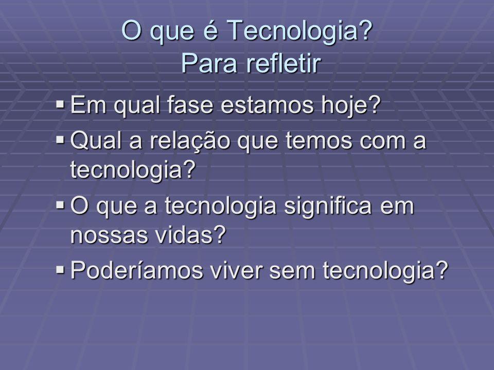 O que é Tecnologia? Para refletir Em qual fase estamos hoje? Em qual fase estamos hoje? Qual a relação que temos com a tecnologia? Qual a relação que