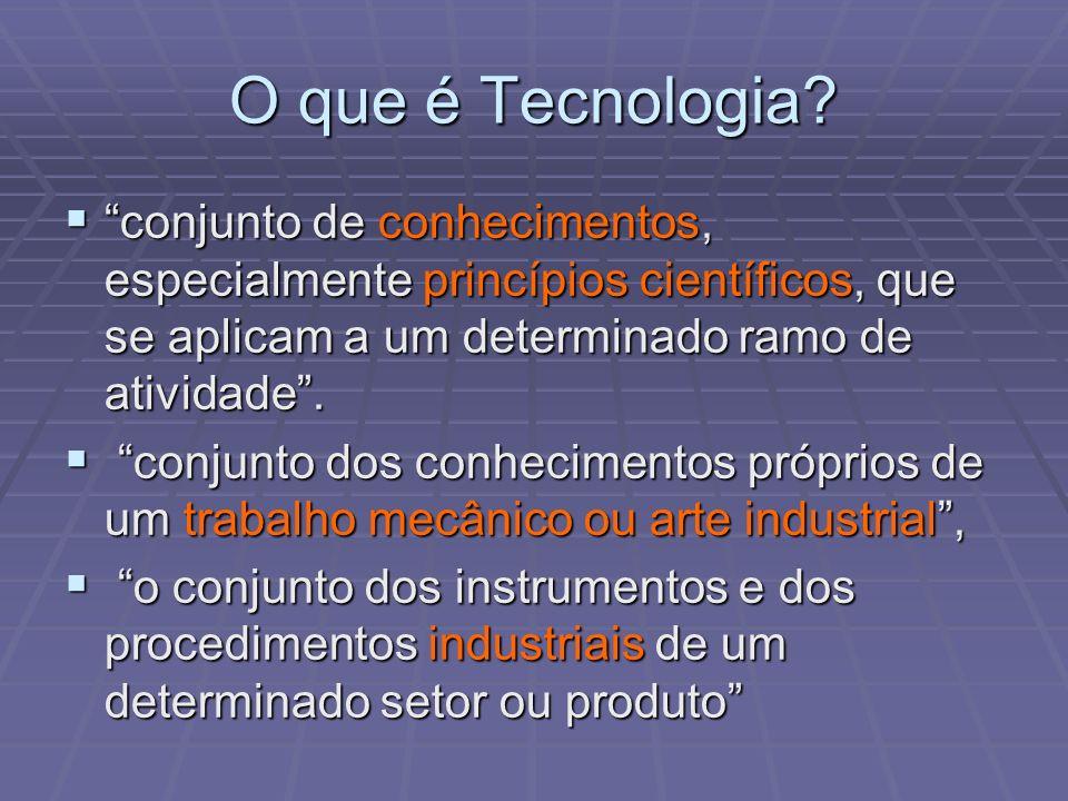 O que é Tecnologia? conjunto de conhecimentos, especialmente princípios científicos, que se aplicam a um determinado ramo de atividade. conjunto de co