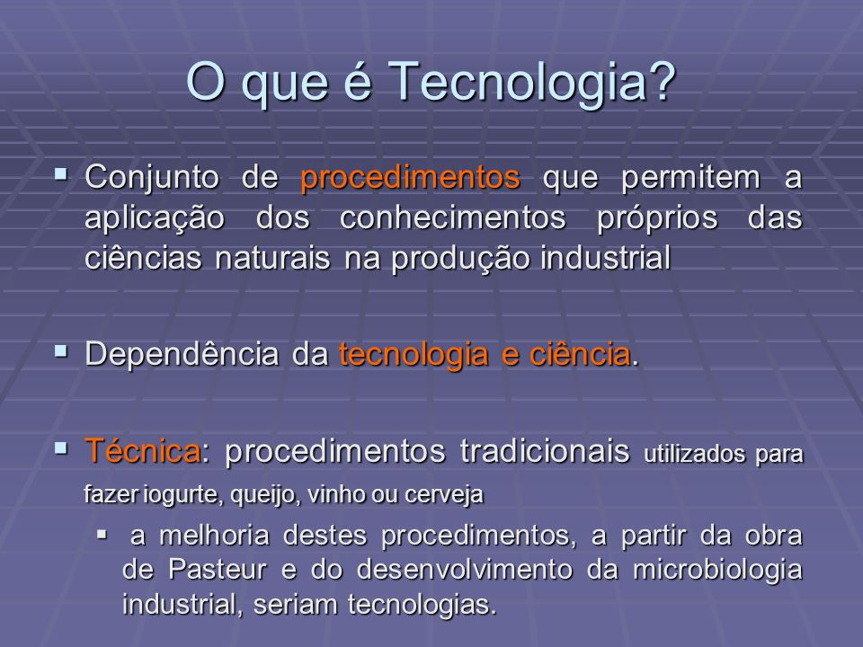 O que é Tecnologia? Conjunto de procedimentos que permitem a aplicação dos conhecimentos próprios das ciências naturais na produção industrial Conjunt